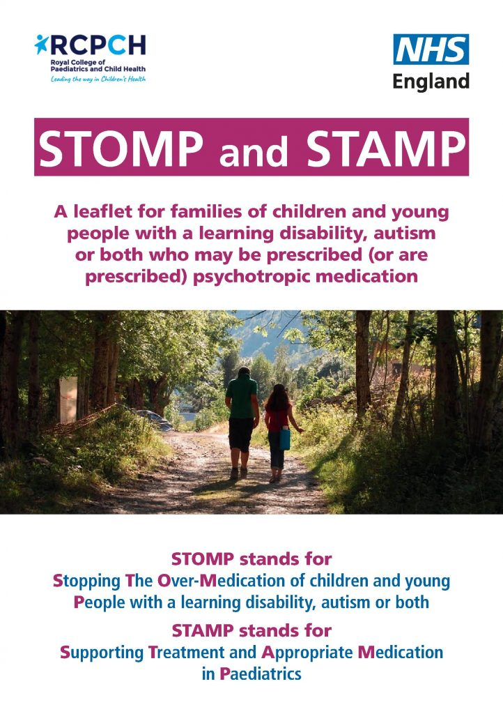 A leaflet for families of children and young people with a learning disability, autism or both who may be prescribed (or are prescribed) psychotropic medication.  STOMP stands for Stopping The Over‑Medication of children and young People with a learning disability, autism or both  STAMP stands for Supporting Treatment and Appropriate Medication in Paediatrics